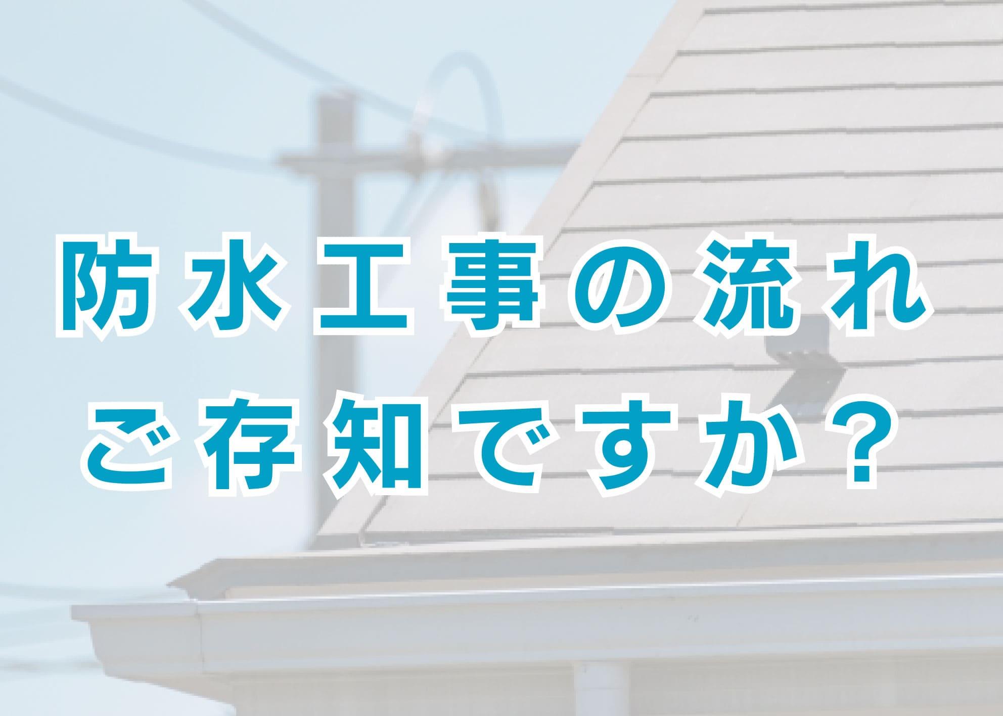 防水工事の流れをご存知ですか?横浜市で外壁塗装や防水工事をお考えの方へ